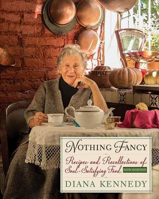 [PDF] [EPUB] Nothing Fancy: Recipes and Recollections of Soul-Satisfying Food Download by Diana Kennedy