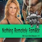 [PDF] [EPUB] Nothing Remotely Familiar (My Crazy Alien Romance Book 5) Download