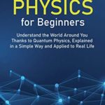[PDF] [EPUB] Quantum Physics for Beginners: Understand the World Around You Thanks to Quantum Physics, Explained in a Simple Way and Applied to Real Life Download