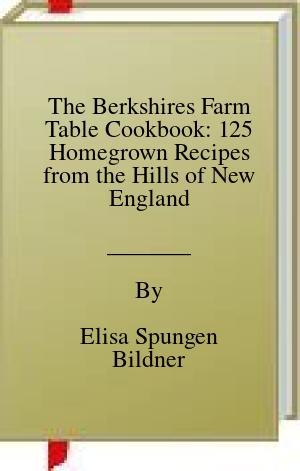[PDF] [EPUB] The Berkshires Farm Table Cookbook: 125 Homegrown Recipes from the Hills of New England Download by Elisa Spungen Bildner