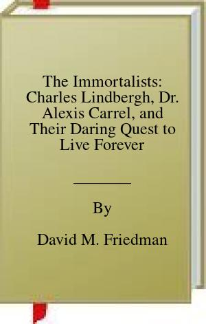 [PDF] [EPUB] The Immortalists: Charles Lindbergh, Dr. Alexis Carrel, and Their Daring Quest to Live Forever Download by David M. Friedman