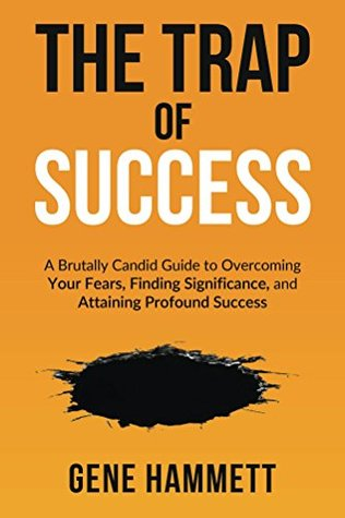[PDF] [EPUB] The Trap of Success: A Brutally Candid Guide to Overcoming Your Fears, Finding Significance, and Attaining Profound Success Download by Gene Hammett