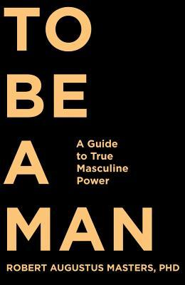 [PDF] [EPUB] To Be a Man: A Guide to True Masculine Power Download by Robert Augustus Masters