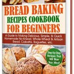 [PDF] [EPUB] Bread Baking Recipes Cookbook for Beginners: A Guide to Making Delicious, Simple, and Quick Homemade No-Knead, Whole-Wheat and Artisan Bread, Ciabatta, Baguettes, etc. Step-by-Step Recipes. Download