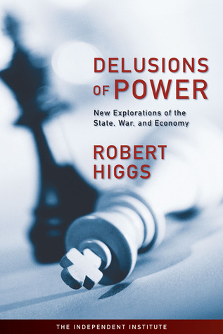 [PDF] [EPUB] Delusions of Power: New Explorations of the State, War, and Economy Download by Robert Higgs