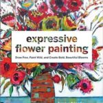[PDF] [EPUB] Expressive Flower Painting: Simple Mixed Media Techniques for Bold Beautiful Blooms Download