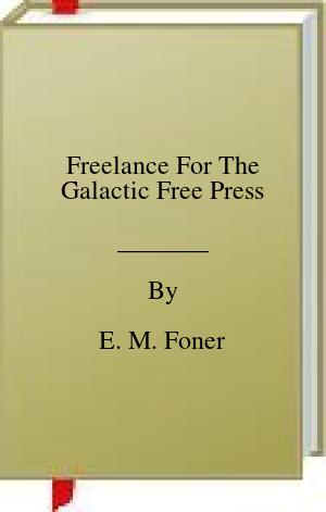 [PDF] [EPUB] Freelance For The Galactic Free Press Download by E. M. Foner