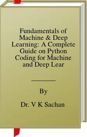 [PDF] [EPUB] Fundamentals of Machine and Deep Learning: A Complete Guide on Python Coding for Machine and Deep Learning with Practical Exercises for Learners (Sachan Book 102) Download by Dr. V K Sachan