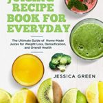 [PDF] [EPUB] Juicing Recipe Book for Everyday: The Ultimate Guide of Home-Made Juices for Weight Loss, Detoxification, and Overall Health Download
