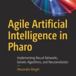 [PDF] [EPUB] Practical Agile AI with Pharo: Artificial Intelligence Techniques Through Algorithm Programming Download