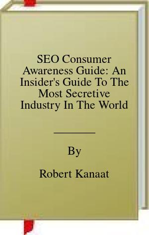 [PDF] [EPUB] SEO Consumer Awareness Guide: An Insider's Guide To The Most Secretive Industry In The World Download by Robert Kanaat