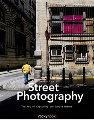 [PDF] [EPUB] Street Photography: The Art of Capturing the Candid Moment Download by Gordon Lewis