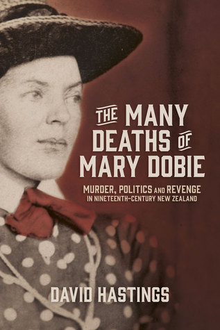 [PDF] [EPUB] The Many Deaths of Mary Dobie: Murder, Politics and Revenge in Nineteenth-Century New Zealand Download by David Murray Hastings