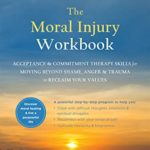 [PDF] [EPUB] The Moral Injury Workbook: Acceptance and Commitment Therapy Skills for Moving Beyond Shame, Anger, and Trauma to Reclaim Your Values Download