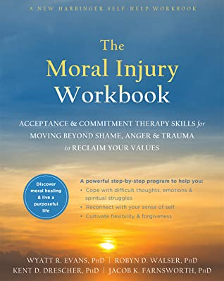 [PDF] [EPUB] The Moral Injury Workbook: Acceptance and Commitment Therapy Skills for Moving Beyond Shame, Anger, and Trauma to Reclaim Your Values Download by Wyatt R. Evans