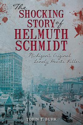 [PDF] [EPUB] The Shocking Story of Helmuth Schmidt: Michigan's Original Lonely Hearts Killer Download by Tobin T. Buhk