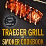[PDF] [EPUB] Traeger Grill and Smoker Cookbook: The Complete Wood Pellet Smoker and Grill Cookbook. Tasty Recipes for the Perfect BBQ Download