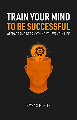[PDF] [EPUB] Train Your Mind To Be Successful: Attract and get anything you want in life Download by Sayra S. Montes