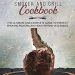 [PDF] [EPUB] WOOD PELLET SMOKER AND GRILL COOKBOOK: The Ultimate and Complete Guide to Perfect Smoking and Grilling Meat, Fish and Vegetables Download