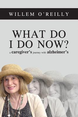[PDF] [EPUB] What Do I Do Now?: A Caregiver's Journey with Alzheimer's Download by Willem Thomas O'Reilly