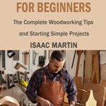 [PDF] [EPUB] Woodworking for Beginners: The Complete Woodworking Tips and Starting Simple Projects Download
