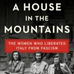 [PDF] [EPUB] A House in the Mountains: The Women Who Liberated Italy from Fascism Download
