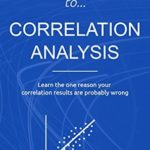 [PDF] [EPUB] Beginner's Guide to Correlation Analysis: Learn The One Reason Your Correlation Results Are Probably Wrong (Bite-Size Stats Series Book 4) Download