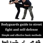 [PDF] [EPUB] Bodyguards guide to street fight and self-defense: Simple and effective basic methods Download