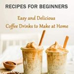 [PDF] [EPUB] Coffee Recipes for Beginners: Easy and Delicious Coffee Drinks to Make at Home Download