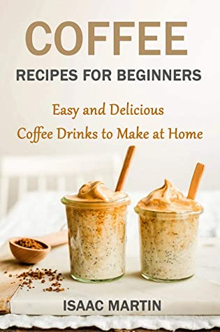 [PDF] [EPUB] Coffee Recipes for Beginners: Easy and Delicious Coffee Drinks to Make at Home Download by Isaac Martin