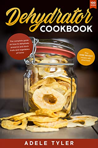 [PDF] [EPUB] Dehydrator Cookbook: The Complete Guide on How to Dehydrate, Preserve and Stock Fruits and Vegetables at Home plus over 100 Easy Recipes with Dried Food Download by Adele Tyler