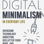 [PDF] [EPUB] Digital Minimalism in Everyday Life: Overcome Technology Addiction, Declutter Your Mind, and Reclaim Your Freedom (Mindfulness and Minimalism Book 1) Download