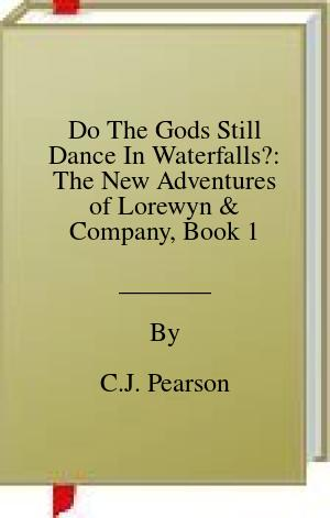 [PDF] [EPUB] Do The Gods Still Dance In Waterfalls?: The New Adventures of Lorewyn and Company, Book 1 Download by C.J. Pearson