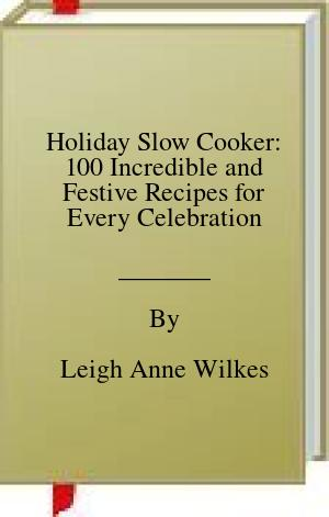 [PDF] [EPUB] Holiday Slow Cooker: 100 Incredible and Festive Recipes for Every Celebration Download by Leigh Anne Wilkes