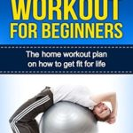 [PDF] [EPUB] Home Workout For Beginners: The Ultimate Home Workout Plan On How To Get Fit For Life (Home Workout For Beginners, Exercise And Fitness) Download