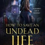 [PDF] [EPUB] How to Save an Undead Life (The Beginner's Guide to Necromancy, #1) Download