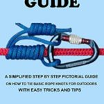 [PDF] [EPUB] KNOT TYING GUIDE: A Simplified Step By Step Pictorial Guide On How To Tie Basic Rope Knots For Outdoors With Easy Tricks. Download
