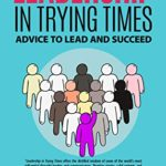 [PDF] [EPUB] LEADERSHIP IN TRYING TIMES: ADVICE TO LEAD AND SUCCEED Download