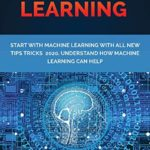[PDF] [EPUB] MACHINE LEARNING: START WITH MACHINE LEARNING with all new tips tricks 2020.Understand how machine learning can help Download