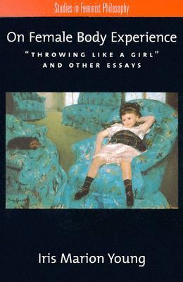 [PDF] [EPUB] On Female Body Experience: Throwing Like a Girl and Other Essays Download by Iris Marion Young