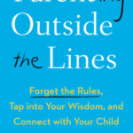 [PDF] [EPUB] Parenting Outside the Lines: Forget the Rules, Tap Into Your Wisdom, and Connect with Your Child Download