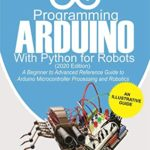 [PDF] [EPUB] Programming Arduino With Python For Robots (2020 Edition): A Beginner to Advanced Reference Guide to Arduino programming for Microcontroller processing and Robotics Download