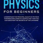 [PDF] [EPUB] Quantum Physics for Beginners: Understand the Principal Quantum Physics Theories Explained in a Simple Way. Now you Can Discover the Secrets of the Universe. Download