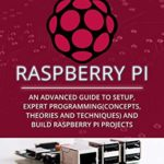 [PDF] [EPUB] Raspberry Pi: An Advanced Guide to Setup, Expert Programming(Concepts, theories and techniques) and Build Raspberry Pi Projects Download