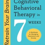 [PDF] [EPUB] Retrain Your Brain: Cognitive Behavioral Therapy in 7 Weeks, A Workbook for Managing Depression and Anxiety Download