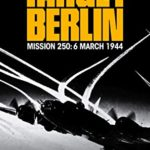 [PDF] [EPUB] Target Berlin: An Epic True Story of American Valor and Sacrifice in the War-Torn Skies over Europe (The Air Combat Trilogy Book 1) Download