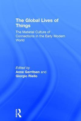 [PDF] [EPUB] The Global Lives of Things: The Material Culture of Connections in the Early Modern World Download by Anne Gerritsen