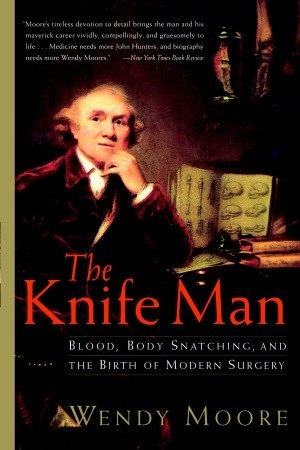 [PDF] [EPUB] The Knife Man: Blood, Body Snatching, and the Birth of Modern Surgery Download by Wendy Moore