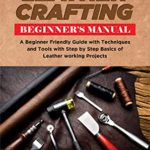 [PDF] [EPUB] The Leather Crafting Beginner's Manual: A Beginner Friendly Guide with Techniques and Tools with Step by Step Basics of Leatherworking Projects Download
