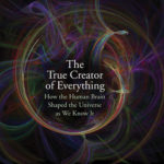 [PDF] [EPUB] The True Creator of Everything: How the Human Brain Shaped the Universe as We Know It Download